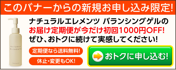 このバナーからのご購入限定!バランシングゲルのお届け定期便を初めてお申し込みの方限定で、初回お届け分が1,000円OFF!